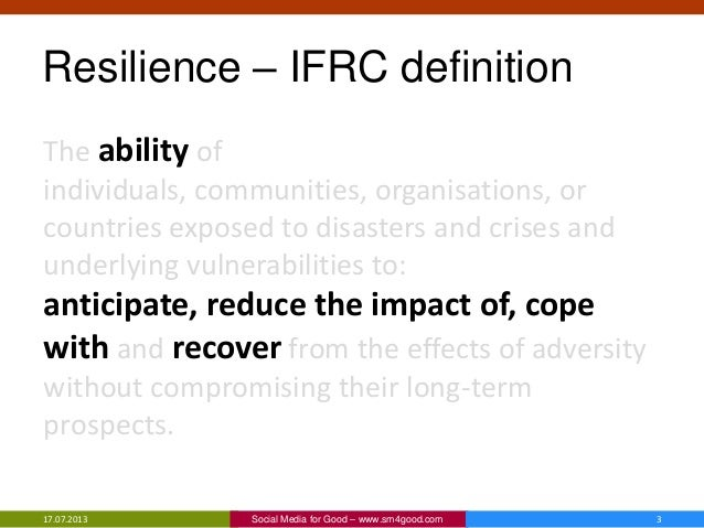 Resilience – IFRC definition The ability of individuals, communities, organisations, or countries exposed to disasters and...