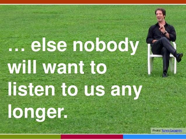 … else nobody will want to listen to us any longer. Photo: Fulvio Cavagnini