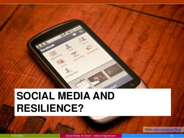 SOCIAL MEDIA AND RESILIENCE? 17.07.2013 Social Media for Good – www.sm4good.com 34 Photo: John Larsson on Flickr