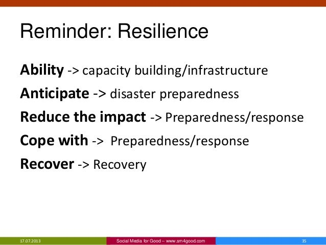 Reminder: Resilience Ability -> capacity building/infrastructure Anticipate -> disaster preparedness Reduce the impact -> ...