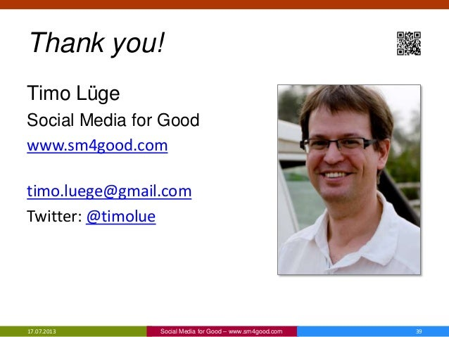 Thank you! Timo Lüge Social Media for Good www.sm4good.com timo.luege@gmail.com Twitter: @timolue 17.07.2013 39Social Medi...