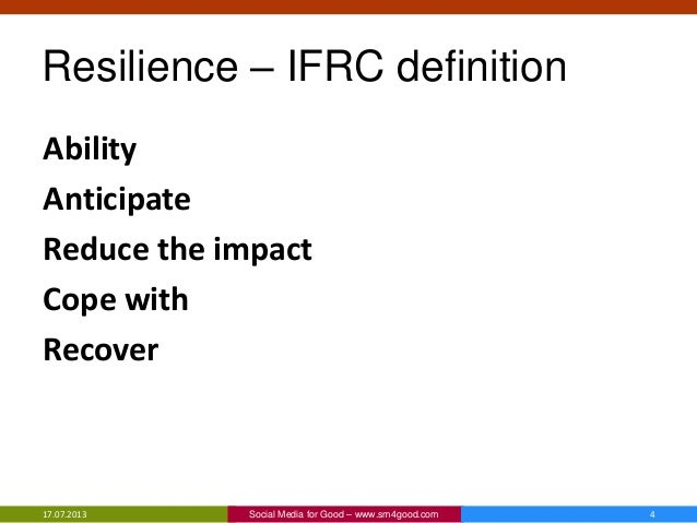 Resilience – IFRC definition Ability Anticipate Reduce the impact Cope with Recover 17.07.2013 4Social Media for Good – ww...