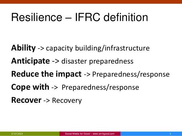 Resilience – IFRC definition Ability -> capacity building/infrastructure Anticipate -> disaster preparedness Reduce the im...