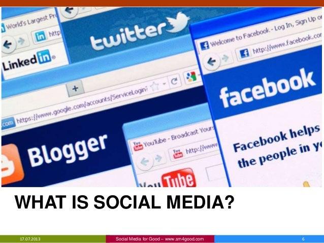WHAT IS SOCIAL MEDIA? 17.07.2013 Social Media for Good – www.sm4good.com 6
