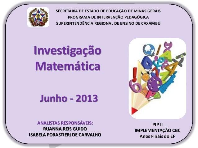 Investigação Matemática Junho - 2013 PIP II IMPLEMENTAÇÃO CBC Anos Finais do EF SECRETARIA DE ESTADO DE EDUCAÇÃO DE MINAS ...