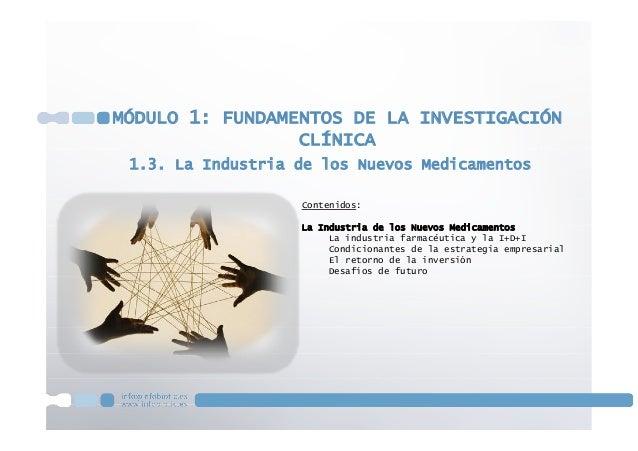 1.3. La Industria de los Nuevos Medicamentos MÓDULO 1: FUNDAMENTOS DE LA INVESTIGACIÓN CLÍNICA Contenidos: La Industria de...