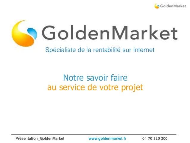 Présentation_GoldenMarket www.goldenmarket.fr 01 70 320 200 1 /17 Notre savoir faire au service de votre projet Spécialist...