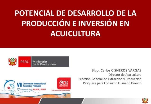 POTENCIAL DE DESARROLLO DE LA PRODUCCIÓN E INVERSIÓN EN ACUICULTURA Blgo. Carlos CISNEROS VARGAS Director de Acuicultura D...
