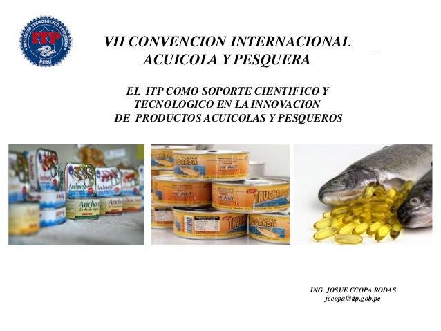 VII CONVENCION INTERNACIONAL ACUICOLA Y PESQUERA EL ITP COMO SOPORTE CIENTIFICO Y TECNOLOGICO EN LA INNOVACION DE PRODUCTO...