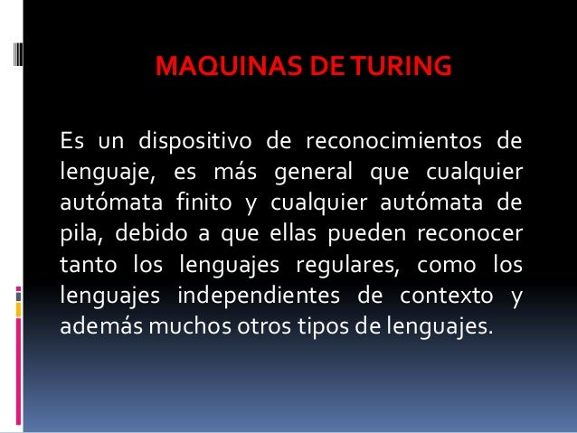 Es un dispositivo de reconocimientos de lenguaje, es más general que cualquier autómata finito y cualquier autómata de pil...