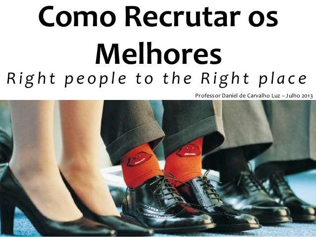 Como Recrutar os Melhores Right people to the Right place Professor Daniel de Carvalho Luz – Julho 2013