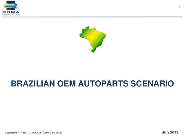 1 BRAZILIAN OEM AUTOPARTS SCENARIO Elaborated by: ROBERTO PAGANO (Roma Consulting) July 2013