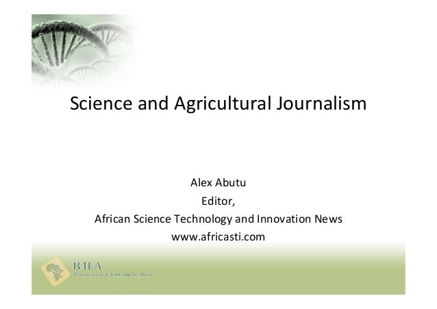 Science and Agricultural Journalism Alex Abutu Editor, African Science Technology and Innovation News www.africasti.com