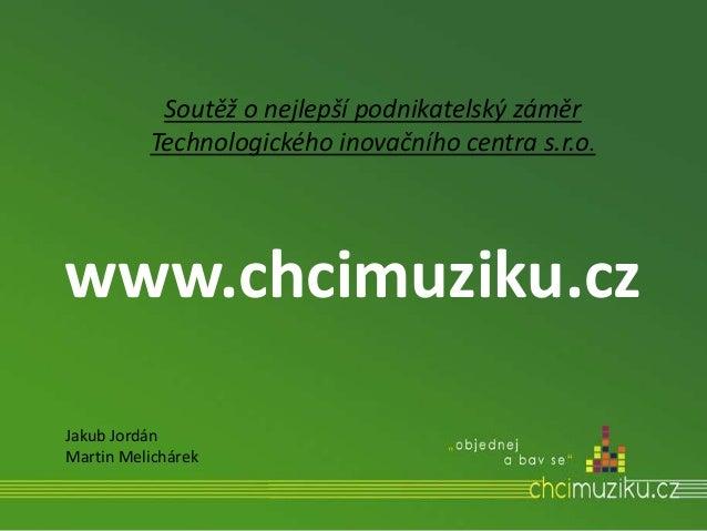 www.chcimuziku.cz Soutěž o nejlepší podnikatelský záměr Technologického inovačního centra s.r.o. Jakub Jordán Martin Melic...