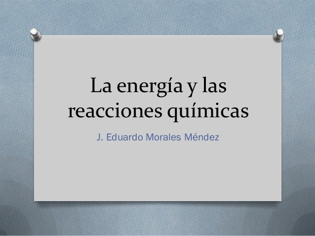 La energía y las reacciones químicas J. Eduardo Morales Méndez