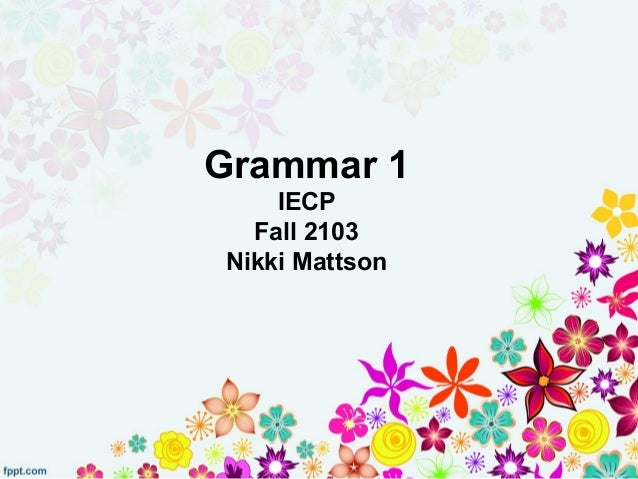 Grammar 1 IECP Fall 2103 Nikki Mattson