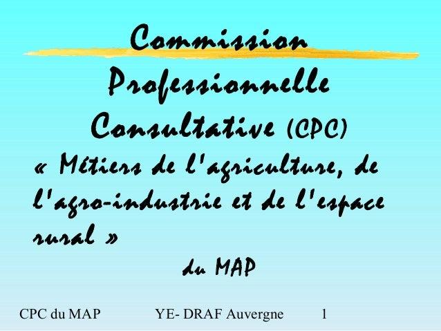 CPC du MAP YE- DRAF Auvergne 1 Commission Professionnelle Consultative (CPC) « Métiers de l'agriculture, de l'agro-industr...
