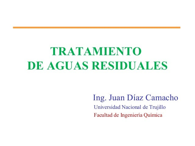 TRATAMIENTO DE AGUAS RESIDUALES Ing. Juan Díaz Camacho Universidad Nacional de Trujillo Facultad de Ingeniería Química