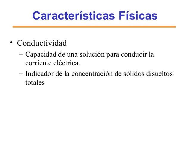 Características Físicas • Conductividad – Capacidad de una solución para conducir la corriente eléctrica. – Indicador de l...