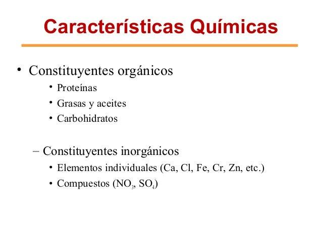 Características Químicas • Constituyentes orgánicos • Proteínas • Grasas y aceites • Carbohidratos – Constituyentes inorgá...