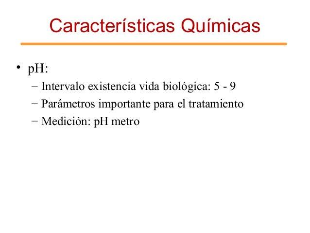 Características Químicas • pH: – Intervalo existencia vida biológica: 5 - 9 – Parámetros importante para el tratamiento – ...