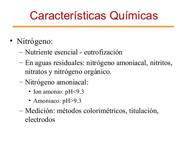 Características Químicas • Nitrógeno: – Nutriente esencial - eutrofización – En aguas residuales: nitrógeno amoniacal, nit...