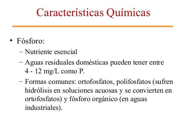Características Químicas • Fósforo: – Nutriente esencial – Aguas residuales domésticas pueden tener entre 4 - 12 mg/L como...