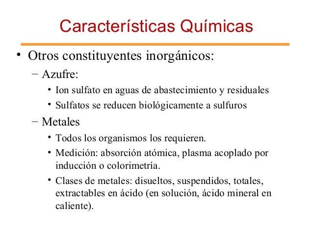 Características Químicas • Otros constituyentes inorgánicos: – Azufre: • Ion sulfato en aguas de abastecimiento y residual...