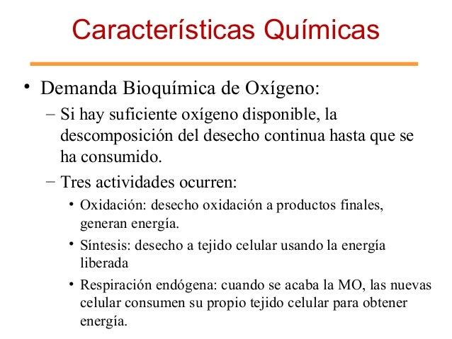 Características Químicas • Demanda Bioquímica de Oxígeno: – Si hay suficiente oxígeno disponible, la descomposición del de...