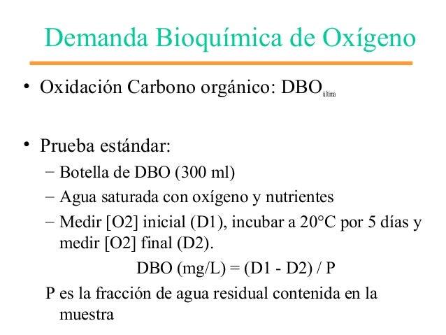 Demanda Bioquímica de Oxígeno • Oxidación Carbono orgánico: DBOúltima • Prueba estándar: – Botella de DBO (300 ml) – Agua ...