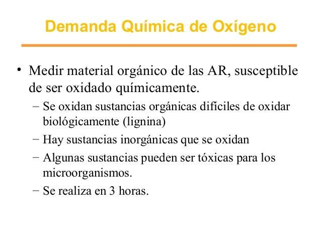 Demanda Química de Oxígeno • Medir material orgánico de las AR, susceptible de ser oxidado químicamente. – Se oxidan susta...