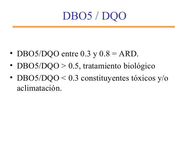 DBO5 / DQO • DBO5/DQO entre 0.3 y 0.8 = ARD. • DBO5/DQO > 0.5, tratamiento biológico • DBO5/DQO < 0.3 constituyentes tóxic...
