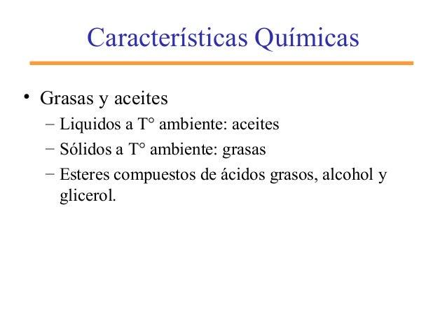 Características Químicas • Grasas y aceites – Liquidos a T° ambiente: aceites – Sólidos a T° ambiente: grasas – Esteres co...