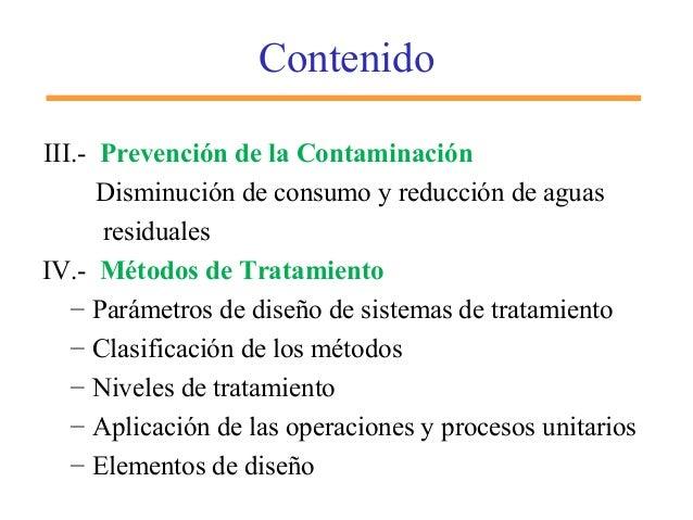 Contenido III.- Prevención de la Contaminación Disminución de consumo y reducción de aguas residuales IV.- Métodos de Trat...