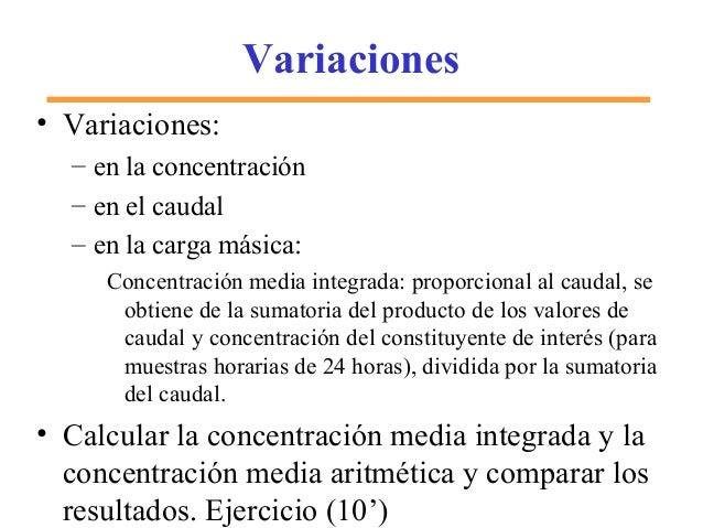Variaciones • Variaciones: – en la concentración – en el caudal – en la carga másica: Concentración media integrada: propo...