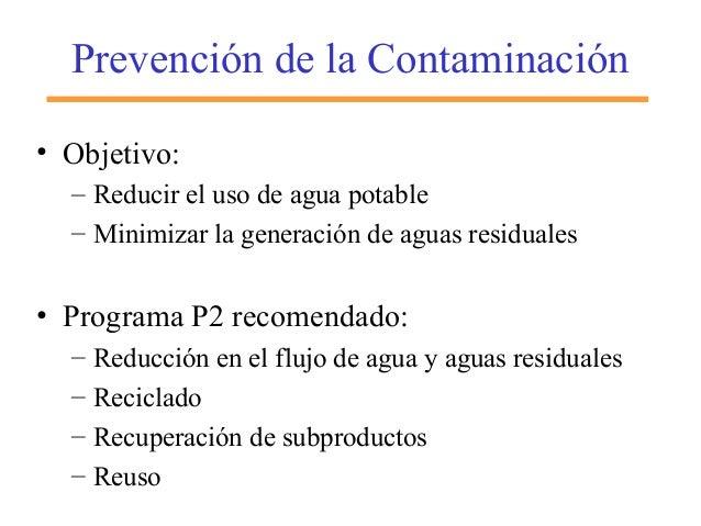 Prevención de la Contaminación • Objetivo: – Reducir el uso de agua potable – Minimizar la generación de aguas residuales ...