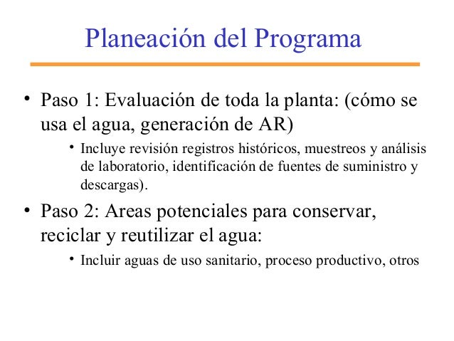 Planeación del Programa • Paso 1: Evaluación de toda la planta: (cómo se usa el agua, generación de AR) • Incluye revisión...