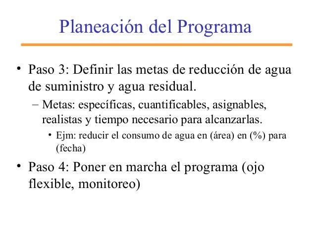 Planeación del Programa • Paso 3: Definir las metas de reducción de agua de suministro y agua residual. – Metas: específic...