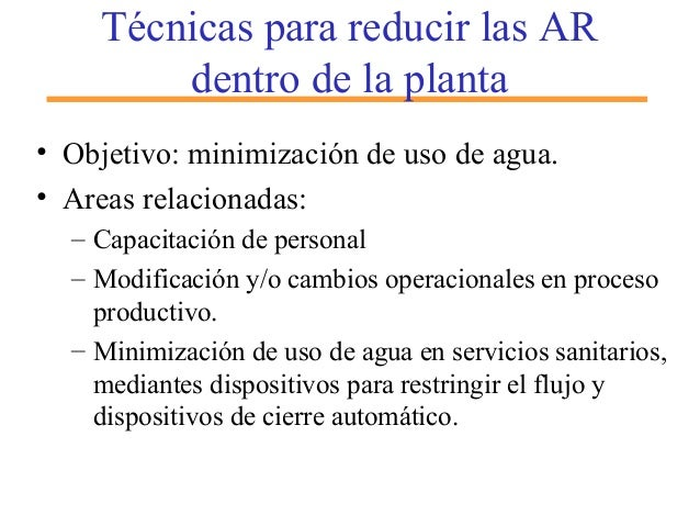 Técnicas para reducir las AR dentro de la planta • Objetivo: minimización de uso de agua. • Areas relacionadas: – Capacita...