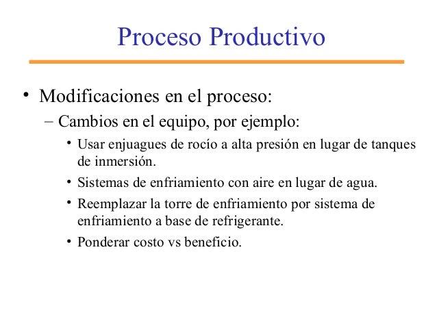 Proceso Productivo • Modificaciones en el proceso: – Cambios en el equipo, por ejemplo: • Usar enjuagues de rocío a alta p...