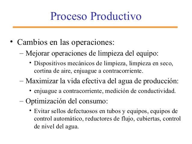 Proceso Productivo • Cambios en las operaciones: – Mejorar operaciones de limpieza del equipo: • Dispositivos mecánicos de...