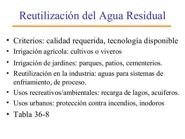 Reutilización del Agua Residual • Criterios: calidad requerida, tecnología disponible • Irrigación agrícola: cultivos o vi...