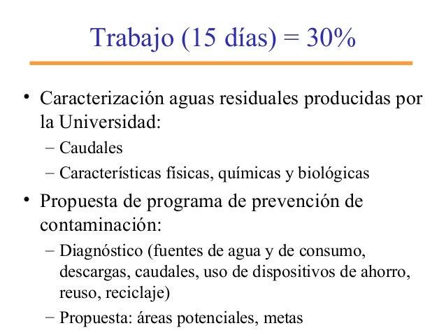 Trabajo (15 días) = 30% • Caracterización aguas residuales producidas por la Universidad: – Caudales – Características fís...