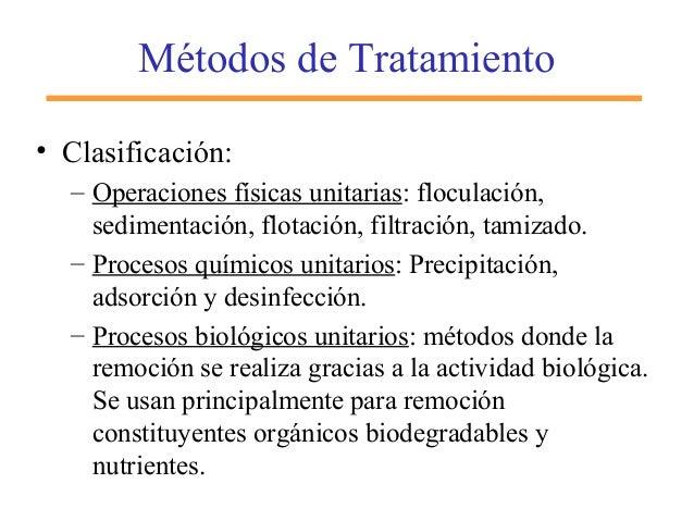 Métodos de Tratamiento • Clasificación: – Operaciones físicas unitarias: floculación, sedimentación, flotación, filtración...
