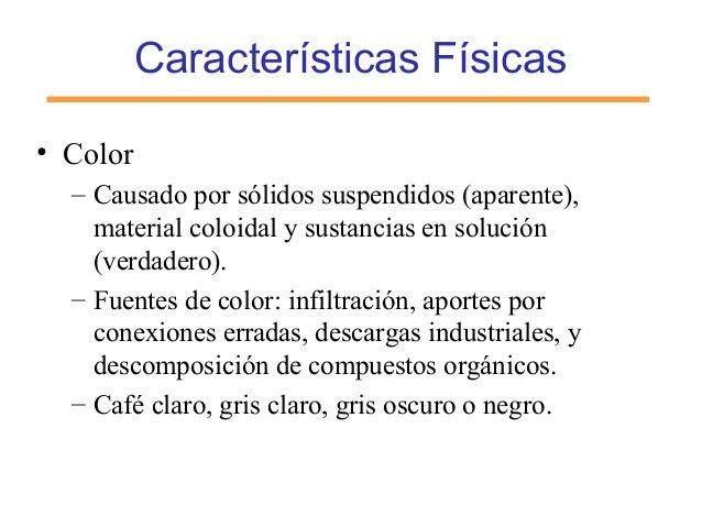 Características Físicas • Color – Causado por sólidos suspendidos (aparente), material coloidal y sustancias en solución (...