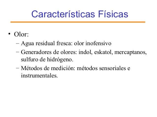 Características Físicas • Olor: – Agua residual fresca: olor inofensivo – Generadores de olores: indol, eskatol, mercaptan...