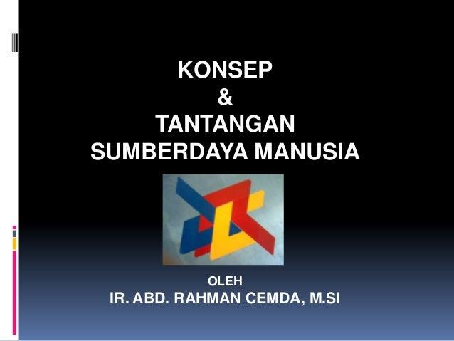 KONSEP & TANTANGAN SUMBERDAYA MANUSIA OLEH IR. ABD. RAHMAN CEMDA, M.SI