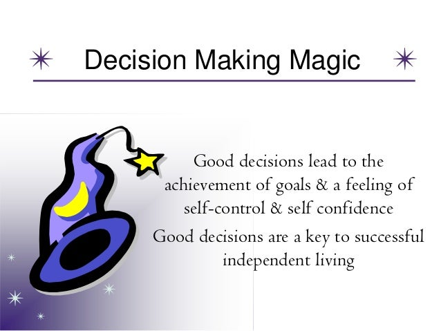 Decision Making Magic Good decisions lead to the achievement of goals & a feeling of self-control & self confidence Good d...
