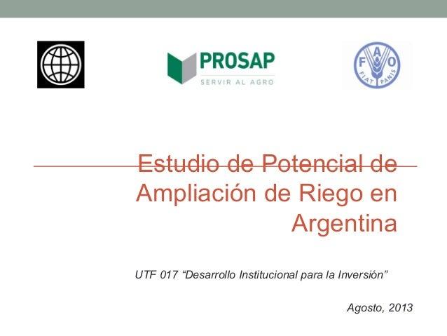 """Estudio de Potencial de Ampliación de Riego en Argentina Agosto, 2013 UTF 017 """"Desarrollo Institucional para la Inversión"""""""