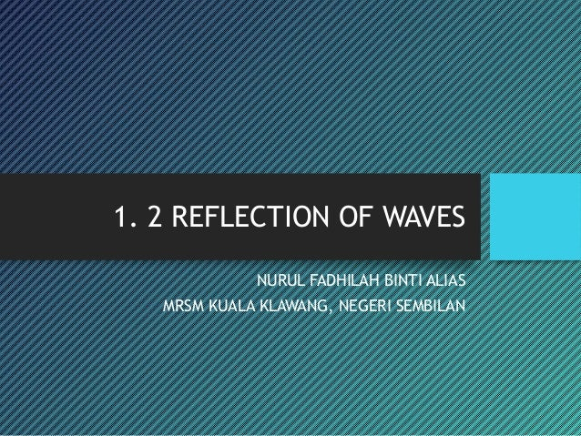 1. 2 REFLECTION OF WAVES NURUL FADHILAH BINTI ALIAS MRSM KUALA KLAWANG, NEGERI SEMBILAN